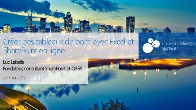 SharePoint Saturday Montréal 23 mai 2015 SharePoint Saturday Montréal Créer des tableaux de bord avec Excel et SharePoint ...