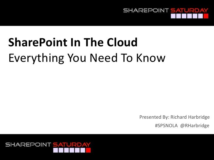 SharePoint In The CloudEverything You Need To Know                       Presented By: Richard Harbridge                  ...