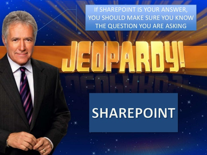 If SHAREPOINT IS YOUR ANSWER, YOU SHOULD MAKE SURE YOU KNOW THE QUESTION YOU ARE ASKING<br />SHAREPOINT<br />