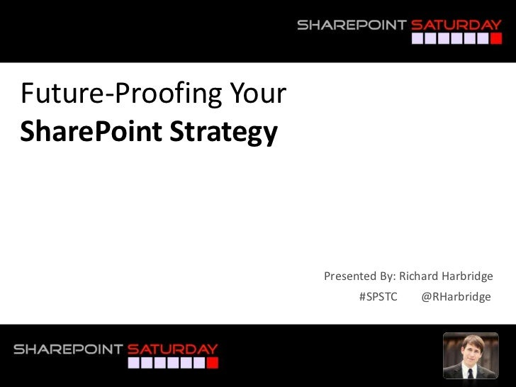 Future-Proofing YourSharePoint Strategy                       Presented By: Richard Harbridge                             ...