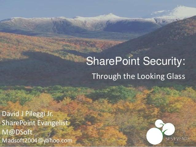 David J Pileggi Jr. SharePoint Evangelist M@DSoft Madsoft2004@yahoo.com SharePoint Security: Through the Looking Glass