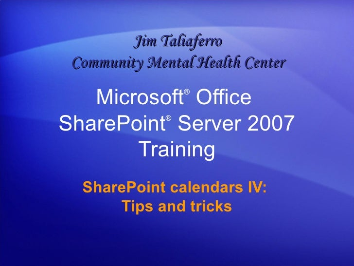 Microsoft ®  Office  SharePoint ®  Server  2007 Training SharePoint calendars IV:  Tips and tricks Jim Taliaferro Communit...