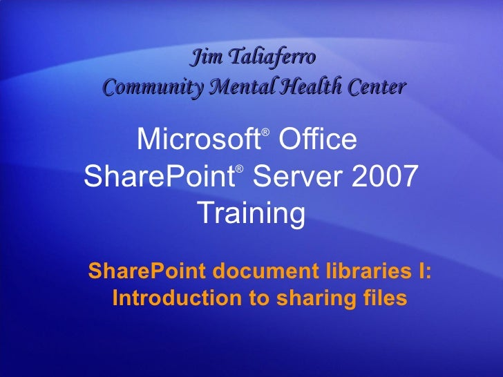 Microsoft ®  Office  SharePoint ®  Server  2007 Training SharePoint document libraries I: Introduction to sharing files Ji...