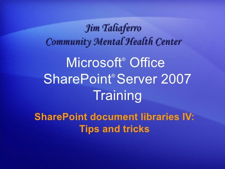 Microsoft ®  Office  SharePoint ®  Server  2007 Training SharePoint document libraries IV: Tips and tricks Jim Taliaferro ...