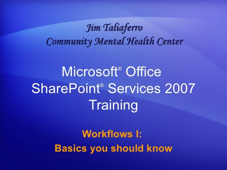 Microsoft ®  Office  SharePoint ®  Services  2007 Training Workflows I:  Basics you should know Jim Taliaferro Community M...