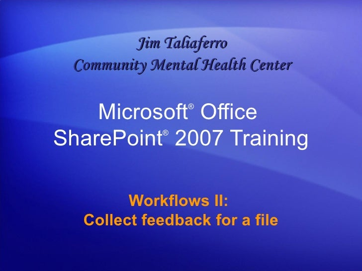 Microsoft ®  Office  SharePoint ®   2007 Training Workflows II:  Collect feedback for a file Jim Taliaferro Community Ment...