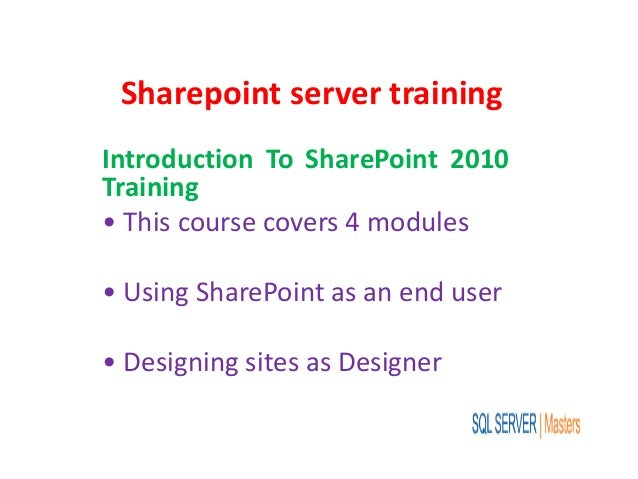 Sharepoint server training Introduction To SharePoint 2010 Training • This course covers 4 modules • Using SharePoint as a...