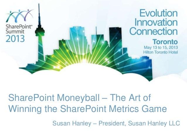 SharePoint Moneyball – The Art ofWinning the SharePoint Metrics GameSusan Hanley – President, Susan Hanley LLC