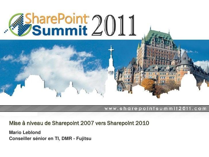 Mise à niveau de Sharepoint 2007 vers Sharepoint 2010Mario LeblondConseiller sénior en TI, DMR - Fujitsu