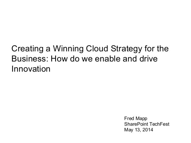 Fred Mapp SharePoint TechFest May 13, 2014 Creating a Winning Cloud Strategy for the Business: How do we enable and drive ...