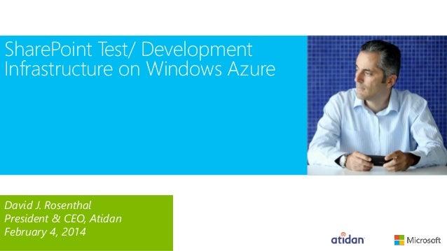 SharePoint Test/ Development Infrastructure on Windows Azure  David J. Rosenthal President & CEO, Atidan February 4, 2014