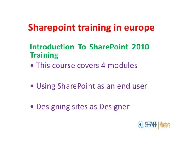 Sharepoint training in europe Introduction To SharePoint 2010 Training • This course covers 4 modules • Using SharePoint a...