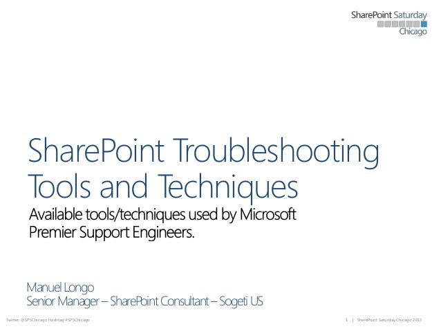 SharePoint Troubleshooting Tools and Techniques Manuel Longo Senior Manager – SharePoint Consultant – Sogeti US Twitter: @...