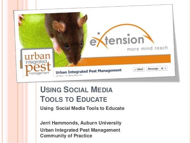 USING SOCIAL MEDIATOOLS TO EDUCATEUsing Social Media Tools to EducateJerri Hammonds, Auburn UniversityUrban Integrated Pes...