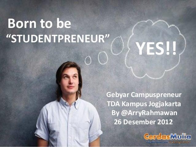 "Born to be""STUDENTPRENEUR""                       YES!!               Gebyar Campuspreneur               TDA Kampus Jogjaka..."