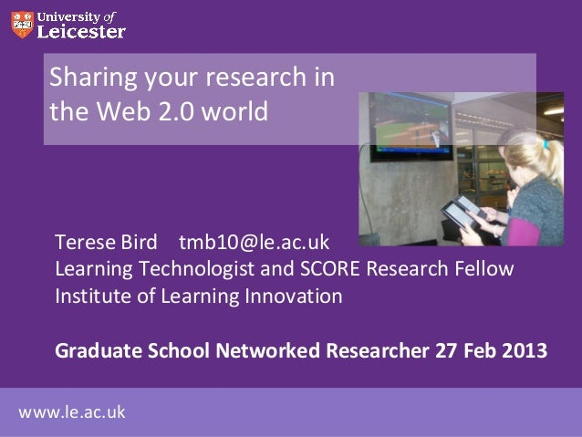 Sharing your research in   the Web 2.0 world    Terese Bird tmb10@le.ac.uk    Learning Technologist and SCORE Research Fel...