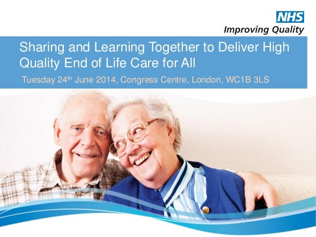 Sharing and Learning Together to Deliver High Quality End of Life Care for All Tuesday 24th June 2014, Congress Centre, Lo...
