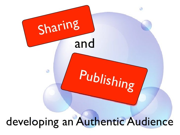 S har ing               and               Publish                      ing  developing an Authentic Audience