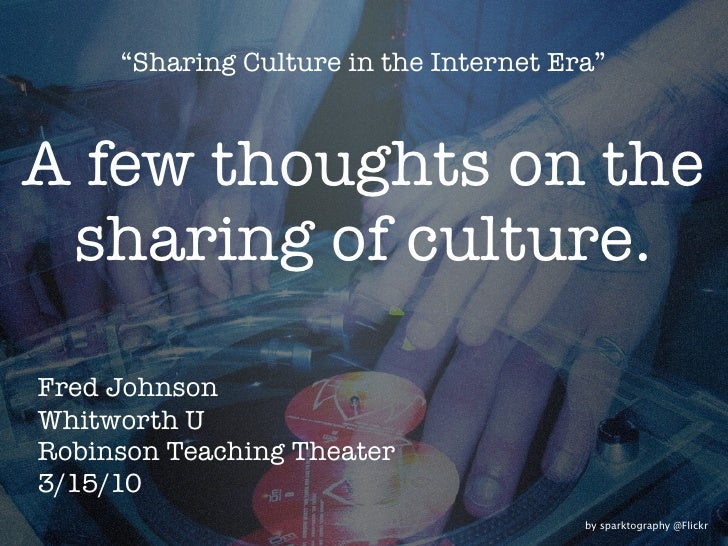 """Sharing Culture in the Internet Era""    A few thoughts on the  sharing of culture.  Fred Johnson Whitworth U Robinson Tea..."