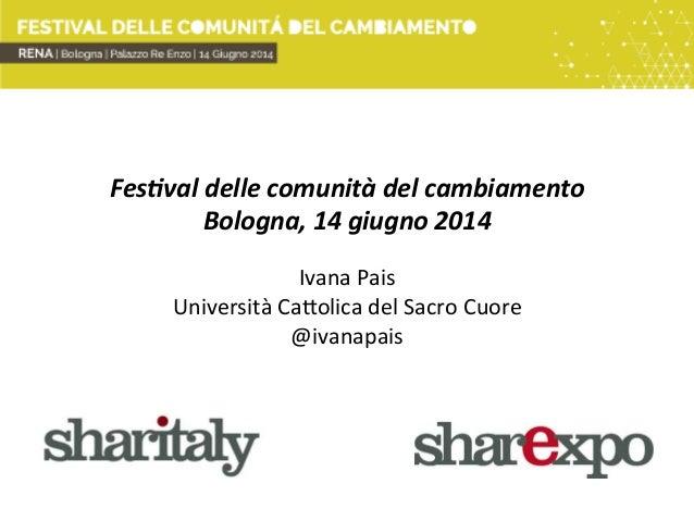 Fes$val  delle  comunità  del  cambiamento   Bologna,  14  giugno  2014      Ivana  Pais   Univers...