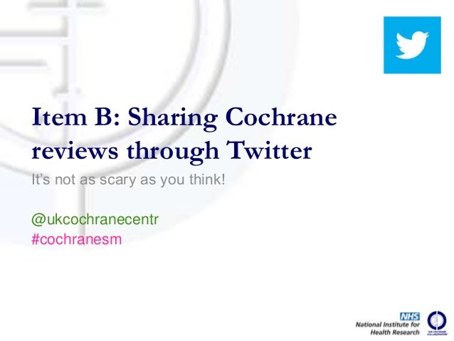 It's not as scary as you think! @ukcochranecentr #cochranesm Item B: Sharing Cochrane reviews through Twitter
