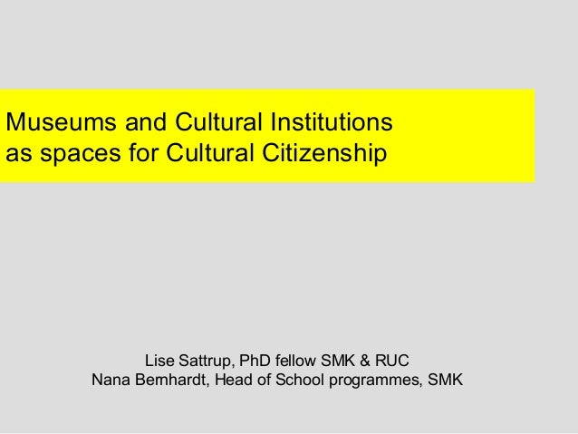 Museums and Cultural Institutionsas spaces for Cultural Citizenship             Lise Sattrup, PhD fellow SMK & RUC       N...