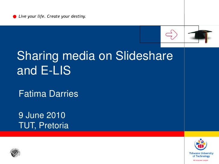 Live your life. Create your destiny.<br />Sharing media on Slideshare<br />and E-LIS <br />Fatima Darries<br />9 June 2010...