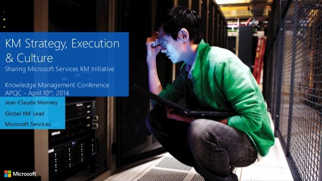 KM Strategy, Execution & Culture Sharing Microsoft Services KM Initiative Knowledge Management Conference APQC - April 10t...