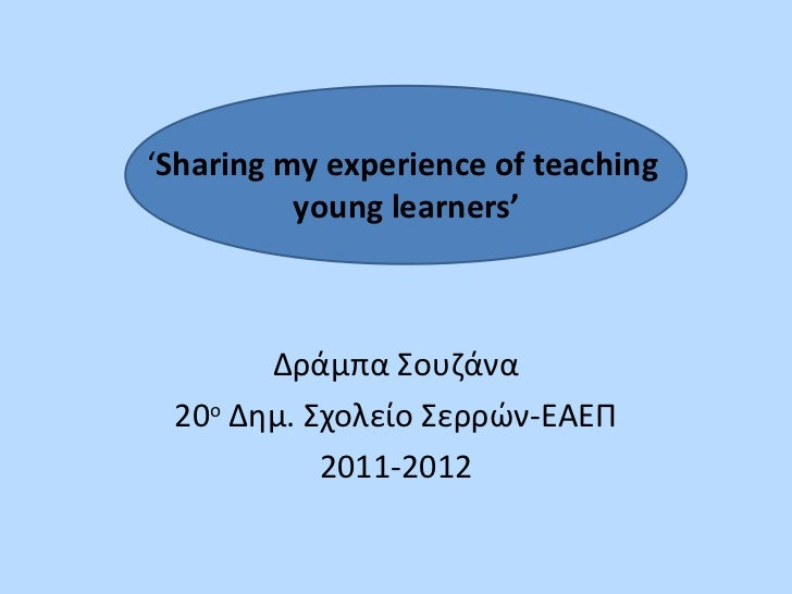 'Sharing my experience of teaching          young learners'       Δράμπα Σουζάνα 20ο Δημ. Σχολείο Σερρών-ΕΑΕΠ           20...