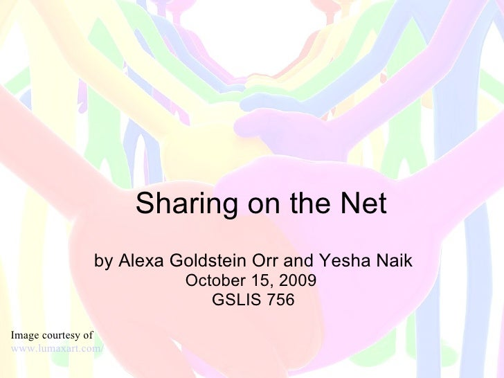 Sharing on the Net by Alexa Goldstein Orr and Yesha Naik October 15, 2009  GSLIS 756 Image courtesy of  www.lumaxart.com/