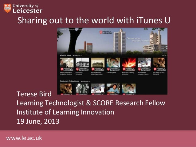 www.le.ac.ukSharing out to the world with iTunes UTerese BirdLearning Technologist & SCORE Research FellowInstitute of Lea...