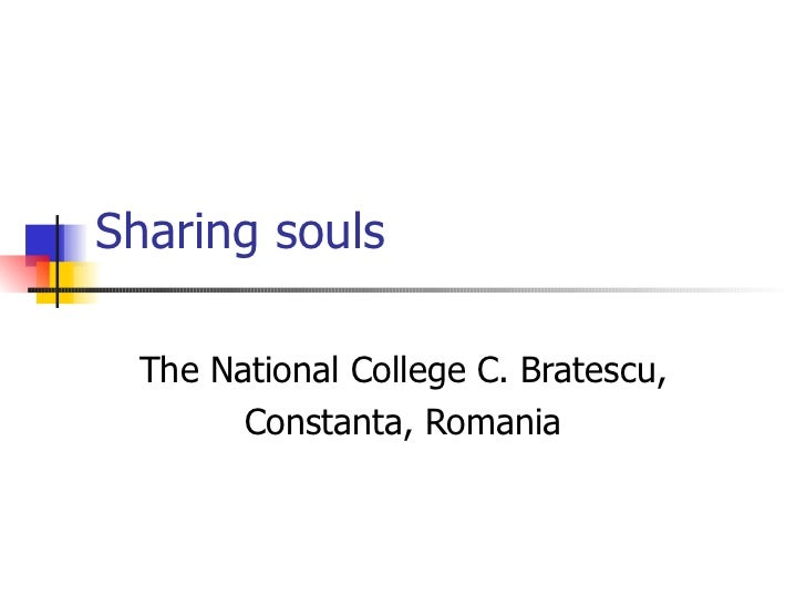 Sharing souls The National College C. Bratescu,       Constanta, Romania