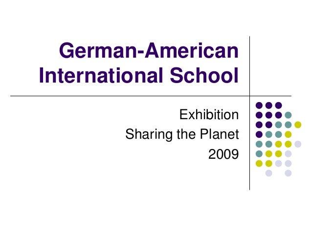 German-American International School                  Exhibition         Sharing the Planet                      2009