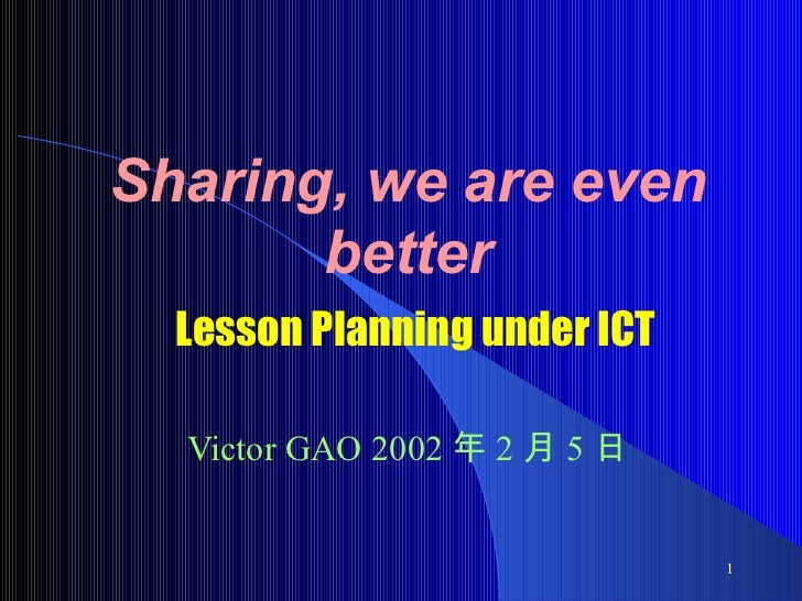 Sharing, we are even better   Lesson Planning under ICT Victor GAO  2002 年 2 月 5 日