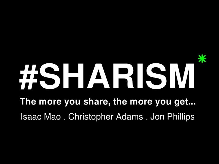 #SHARISM The more you share, the more you get... Isaac Mao . Christopher Adams . Jon Phillips