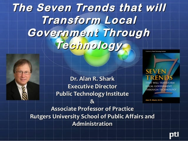 The Seven Trends that will     Transform Local  Government Through       Technology                 Dr. Alan R. Shark     ...