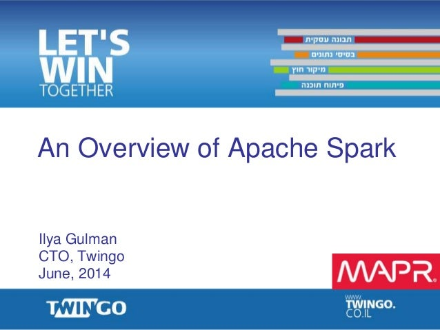 An Overview of Apache Spark Ilya Gulman CTO, Twingo June, 2014