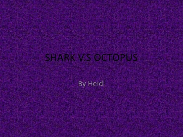SHARK V.S OCTOPUS<br />By Heidi<br />