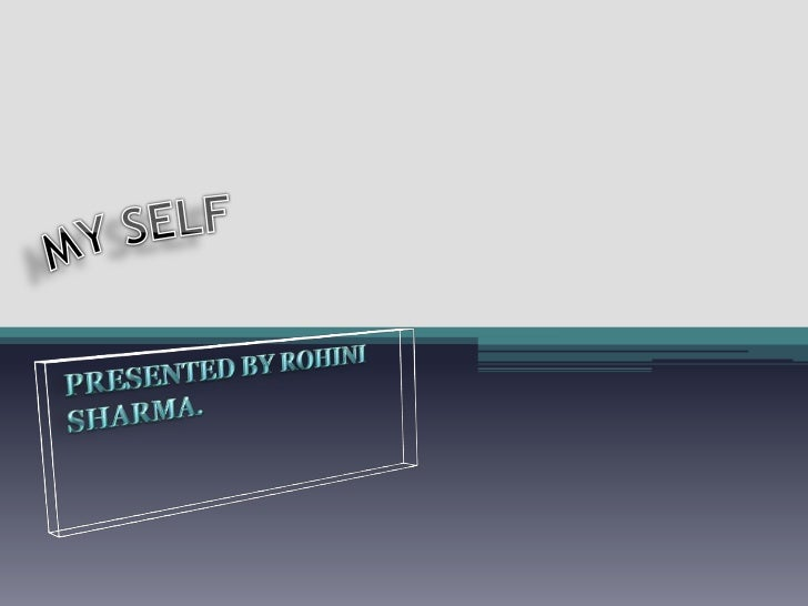MY SELF<br />PRESENTED BY ROHINI SHARMA.<br />