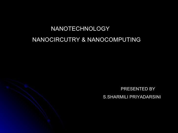 NANOTECHNOLOGY NANOCIRCUTRY & NANOCOMPUTING PRESENTED BY  S.SHARMILI PRIYADARSINI