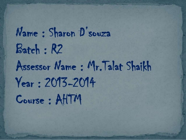 Name : Sharon D'souza Batch : R2 Assessor Name : Mr.Talat Shaikh Year : 2013-2014 Course : AHTM