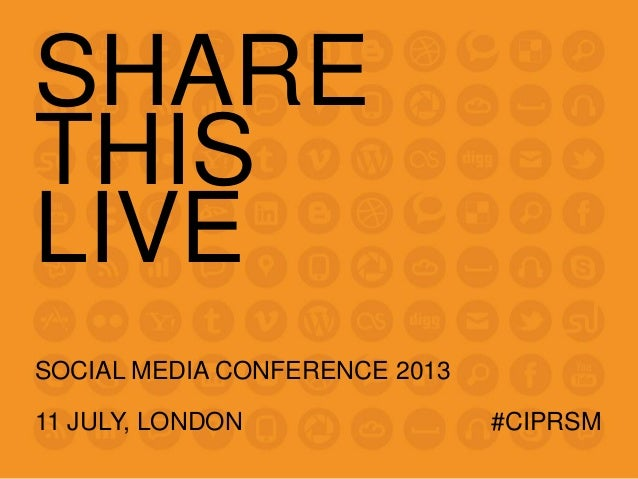 SHARE THIS LIVE SOCIAL MEDIA CONFERENCE 2013 11 JULY, LONDON #CIPRSM