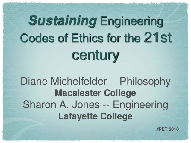Sustaining Engineering Codes of Ethics for the 21st century Diane Michelfelder -- Philosophy Macalester College Sharon A. ...