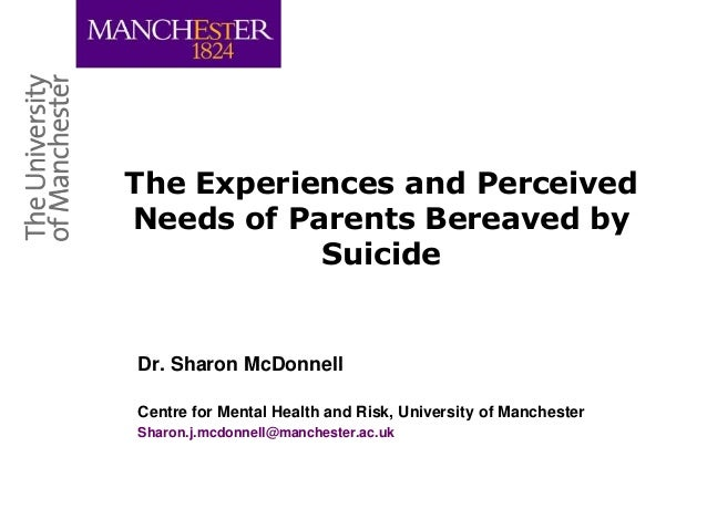 The Experiences and PerceivedNeeds of Parents Bereaved bySuicideDr. Sharon McDonnellCentre for Mental Health and Risk, Uni...