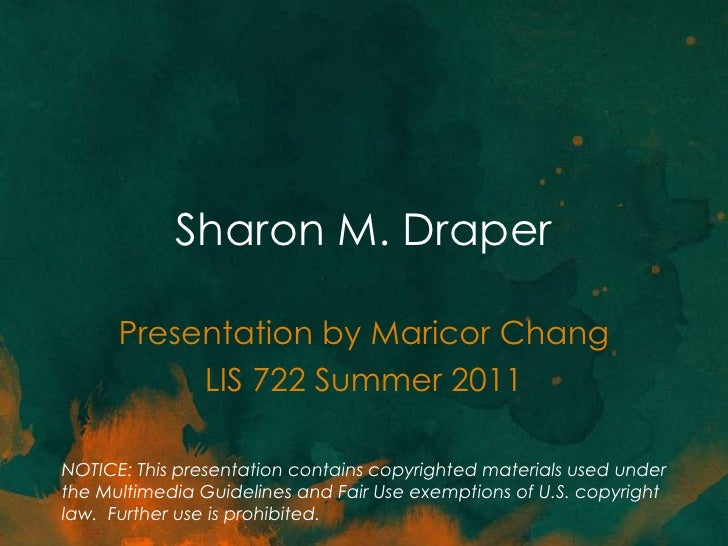 Sharon M. Draper      Presentation by Maricor Chang           LIS 722 Summer 2011NOTICE: This presentation contains copyri...