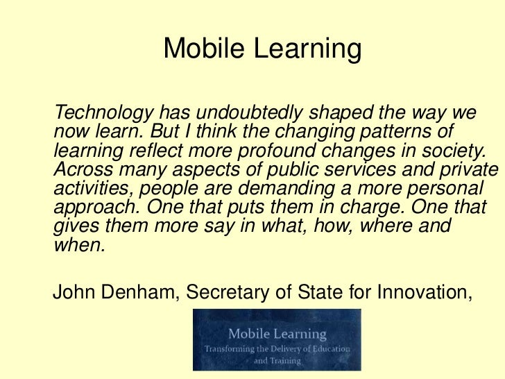 Mobile LearningTechnology has undoubtedly shaped the way wenow learn. But I think the changing patterns oflearning reflect...