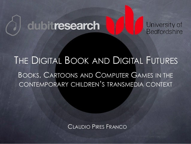 BOOKS, CARTOONS AND COMPUTER GAMES IN THE CONTEMPORARY CHILDREN'S TRANSMEDIA CONTEXT CLAUDIO PIRES FRANCO THE DIGITAL BOOK...