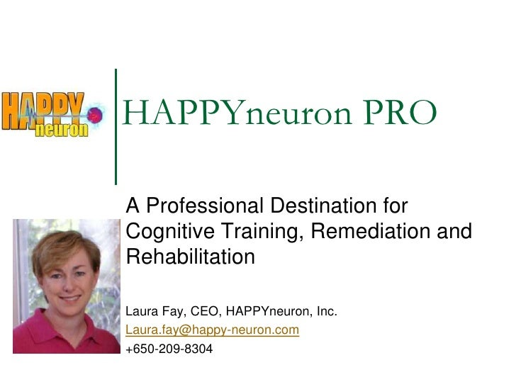 A Professional Destination for Cognitive Training, Remediation and Rehabilitation<br />Laura Fay, CEO, HAPPYneuron, Inc.<b...