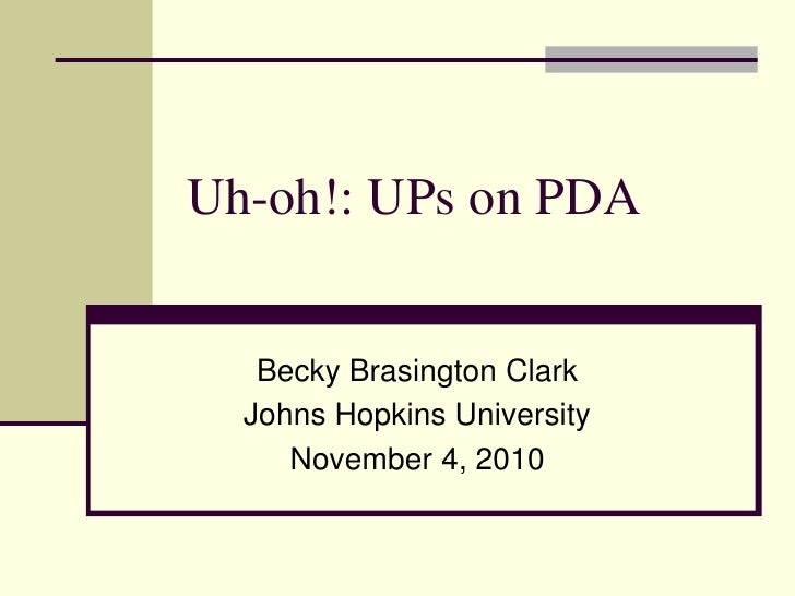 Uh-oh!: UPs on PDA   Becky Brasington Clark  Johns Hopkins University     November 4, 2010
