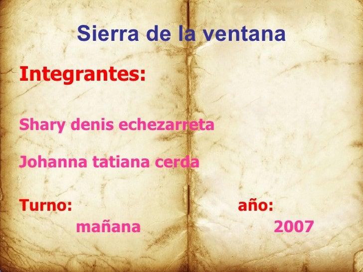 Sierra de la ventana <ul><li>Integrantes: </li></ul><ul><li>Shary denis echezarreta </li></ul><ul><li>Johanna tatiana cerd...